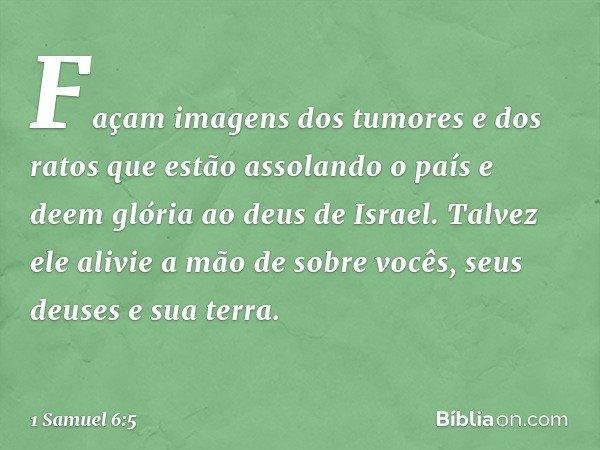 Façam imagens dos tumores e dos ratos que estão assolando o país e deem glória ao deus de Israel. Talvez ele alivie a mão de sobre vocês, seus deuses e sua terr