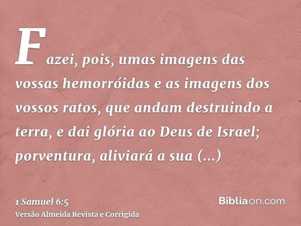 Fazei, pois, umas imagens das vossas hemorróidas e as imagens dos vossos ratos, que andam destruindo a terra, e dai glória ao Deus de Israel; porventura, alivia