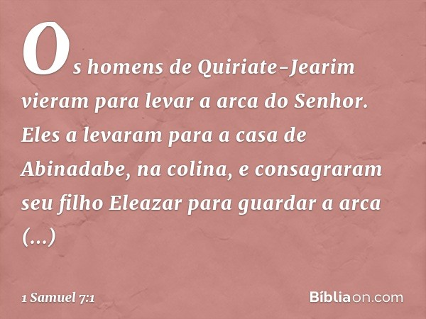 Os homens de Quiriate-Jearim vieram para levar a arca do Senhor. Eles a levaram para a casa de Abinadabe, na colina, e consagraram seu filho Eleazar para guarda