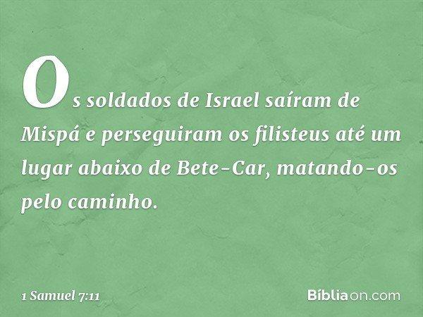 Os soldados de Israel saíram de Mispá e perseguiram os filisteus até um lugar abaixo de Bete-Car, matando-os pelo caminho. -- 1 Samuel 7:11