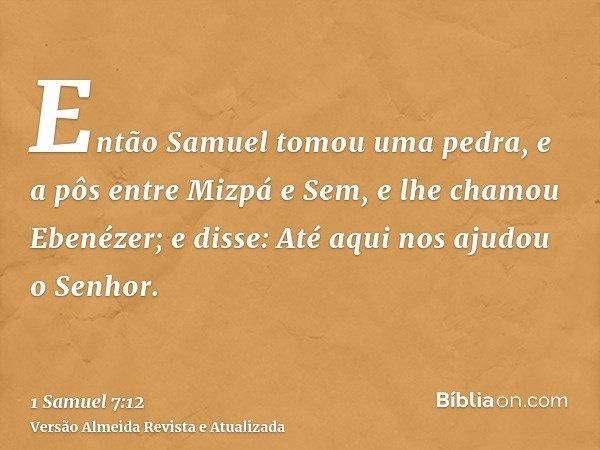 Então Samuel tomou uma pedra, e a pôs entre Mizpá e Sem, e lhe chamou Ebenézer; e disse: Até aqui nos ajudou o Senhor.