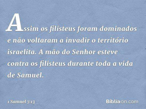 Assim os filisteus foram dominados e não voltaram a invadir o território israelita. A mão do Senhor esteve contra os filisteus durante toda a vida de Samuel. --