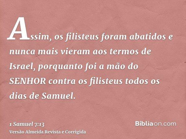 Assim, os filisteus foram abatidos e nunca mais vieram aos termos de Israel, porquanto foi a mão do SENHOR contra os filisteus todos os dias de Samuel.