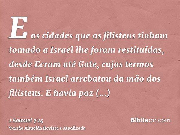 E as cidades que os filisteus tinham tomado a Israel lhe foram restituídas, desde Ecrom até Gate, cujos termos também Israel arrebatou da mão dos filisteus. E h