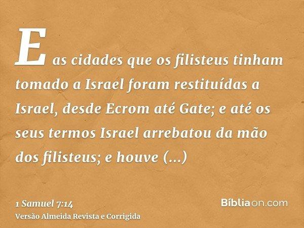 E as cidades que os filisteus tinham tomado a Israel foram restituídas a Israel, desde Ecrom até Gate; e até os seus termos Israel arrebatou da mão dos filisteu