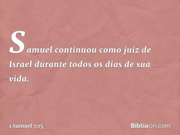 Samuel continuou como juiz de Israel durante todos os dias de sua vida. -- 1 Samuel 7:15