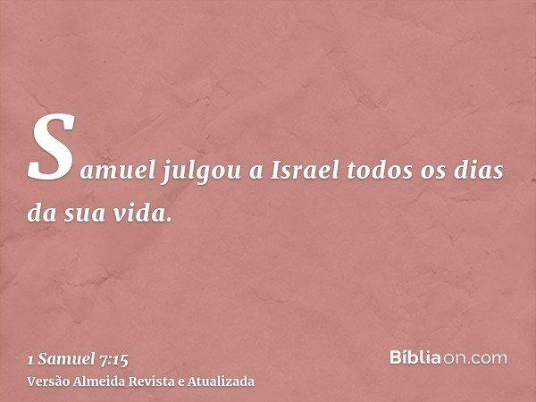 Samuel julgou a Israel todos os dias da sua vida.