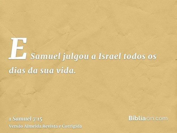 E Samuel julgou a Israel todos os dias da sua vida.