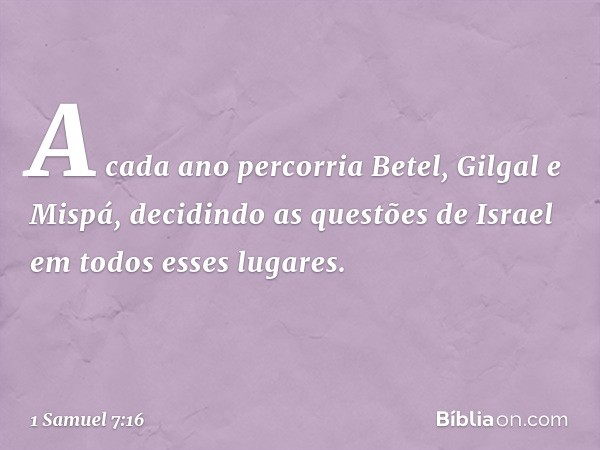 A cada ano percorria Betel, Gilgal e Mispá, decidindo as questões de Israel em todos esses lugares. -- 1 Samuel 7:16