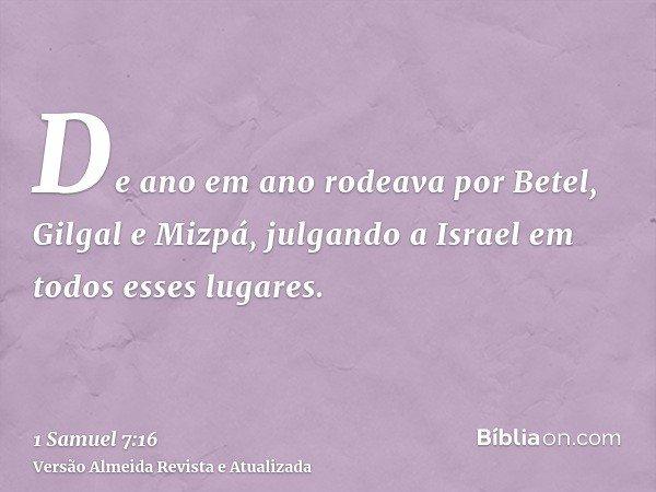 De ano em ano rodeava por Betel, Gilgal e Mizpá, julgando a Israel em todos esses lugares.