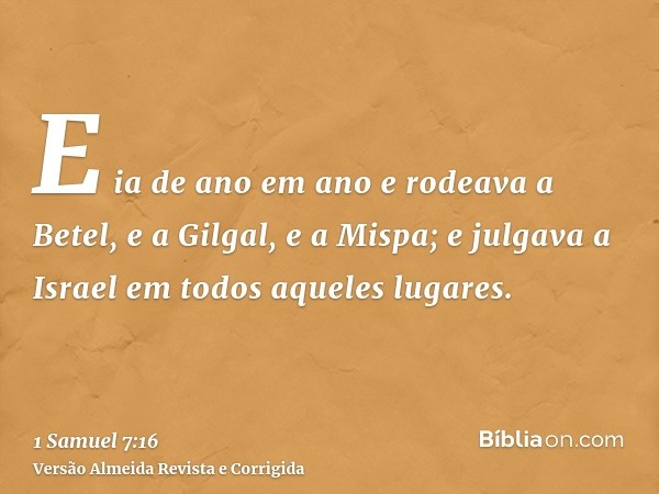 E ia de ano em ano e rodeava a Betel, e a Gilgal, e a Mispa; e julgava a Israel em todos aqueles lugares.