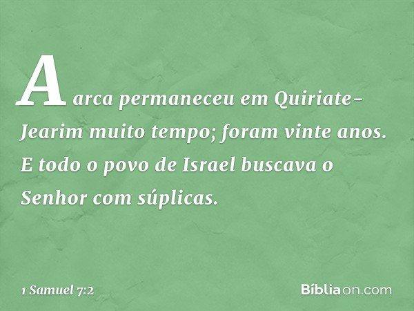 A arca permaneceu em Quiriate-Jearim muito tempo; foram vinte anos. E todo o povo de Israel buscava o Senhor com súplicas. -- 1 Samuel 7:2