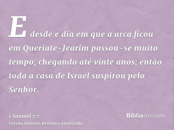 E desde e dia em que a arca ficou em Queriate-Jearim passou-se muito tempo, chegando até vinte anos; então toda a casa de Israel suspirou pelo Senhor.