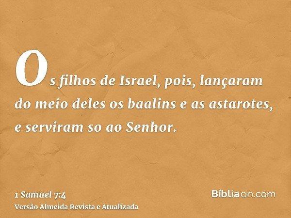 Os filhos de Israel, pois, lançaram do meio deles os baalins e as astarotes, e serviram so ao Senhor.