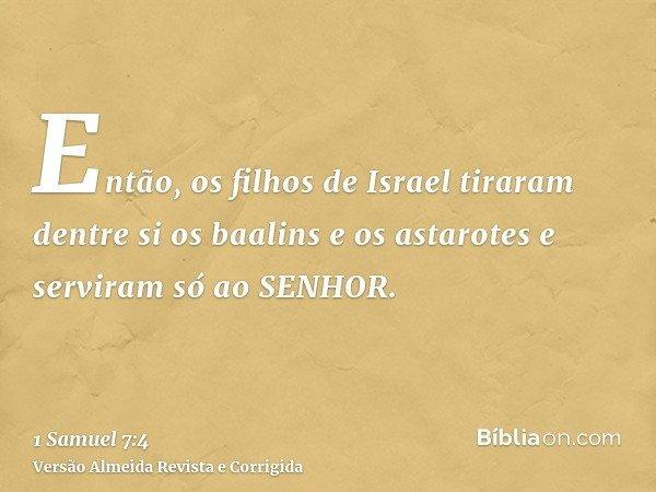 Então, os filhos de Israel tiraram dentre si os baalins e os astarotes e serviram só ao SENHOR.