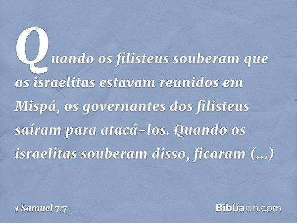 Quando os filisteus souberam que os israelitas estavam reunidos em Mispá, os governantes dos filisteus saíram para atacá-los. Quando os israelitas souberam diss