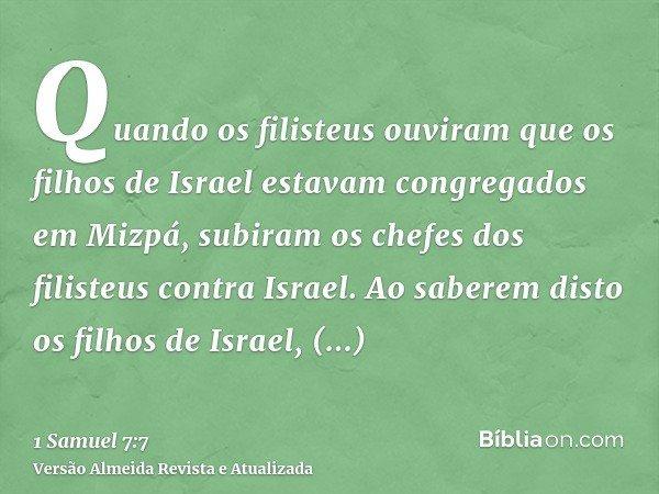 Quando os filisteus ouviram que os filhos de Israel estavam congregados em Mizpá, subiram os chefes dos filisteus contra Israel. Ao saberem disto os filhos de I