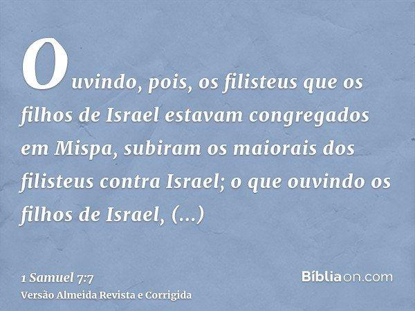 Ouvindo, pois, os filisteus que os filhos de Israel estavam congregados em Mispa, subiram os maiorais dos filisteus contra Israel; o que ouvindo os filhos de Is