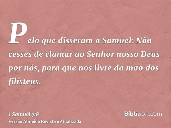 Pelo que disseram a Samuel: Não cesses de clamar ao Senhor nosso Deus por nós, para que nos livre da mão dos filisteus.