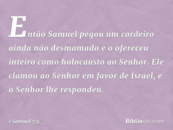 Então Samuel pegou um cordeiro ainda não desmamado e o ofereceu inteiro como holocausto ao Senhor. Ele clamou ao Senhor em favor de Israel, e o Senhor lhe respo