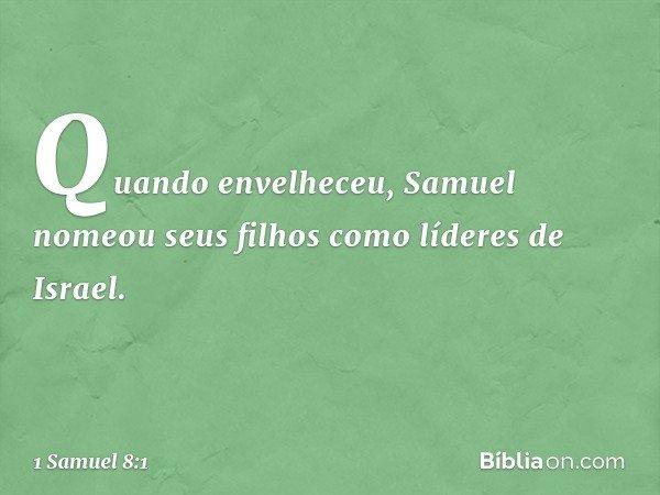 Quando envelheceu, Samuel nomeou seus filhos como líderes de Israel. -- 1 Samuel 8:1
