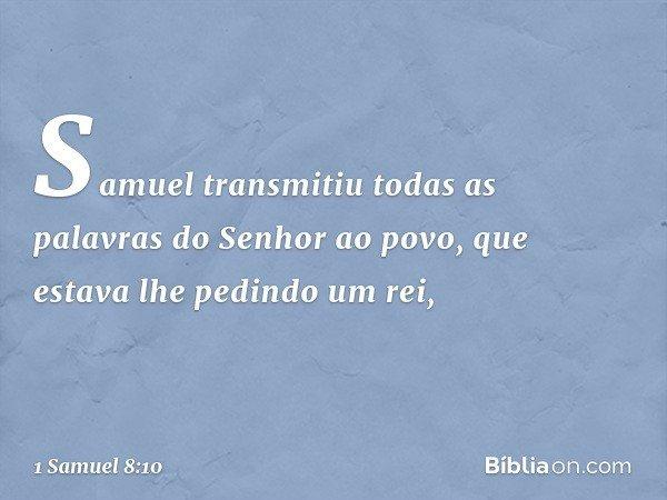 Samuel transmitiu todas as palavras do Senhor ao povo, que estava lhe pedindo um rei, -- 1 Samuel 8:10