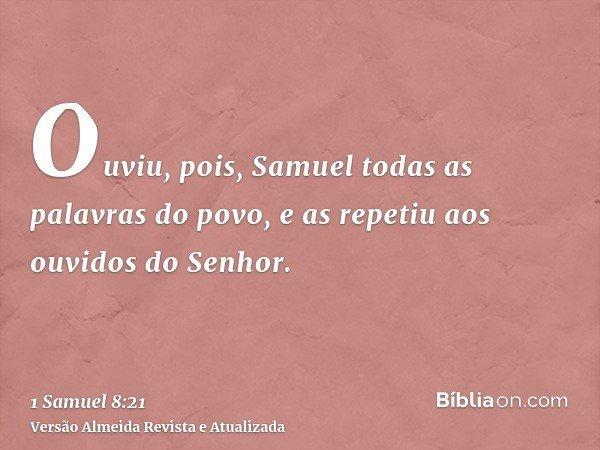 Ouviu, pois, Samuel todas as palavras do povo, e as repetiu aos ouvidos do Senhor.