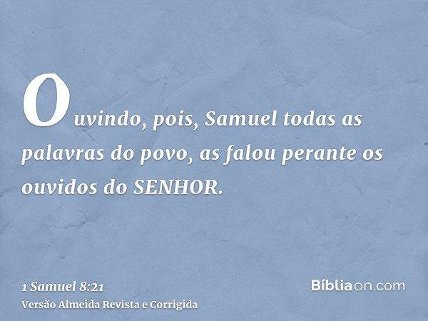 Ouvindo, pois, Samuel todas as palavras do povo, as falou perante os ouvidos do SENHOR.