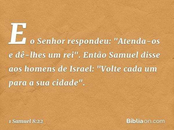 """E o Senhor respondeu: """"Atenda-os e dê-lhes um rei"""". Então Samuel disse aos homens de Israel: """"Volte cada um para a sua cidade"""". -- 1 Samuel 8:22"""