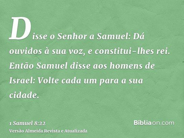 Disse o Senhor a Samuel: Dá ouvidos à sua voz, e constitui-lhes rei. Então Samuel disse aos homens de Israel: Volte cada um para a sua cidade.