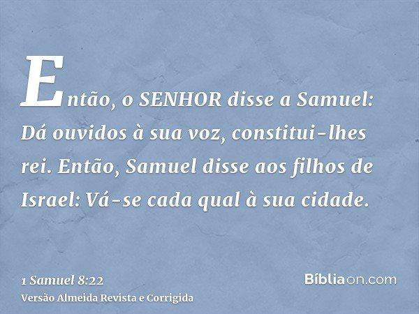 Então, o SENHOR disse a Samuel: Dá ouvidos à sua voz, constitui-lhes rei. Então, Samuel disse aos filhos de Israel: Vá-se cada qual à sua cidade.
