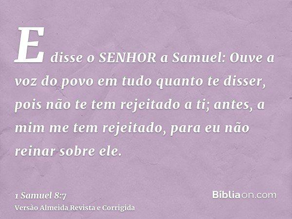 E disse o SENHOR a Samuel: Ouve a voz do povo em tudo quanto te disser, pois não te tem rejeitado a ti; antes, a mim me tem rejeitado, para eu não reinar sobre