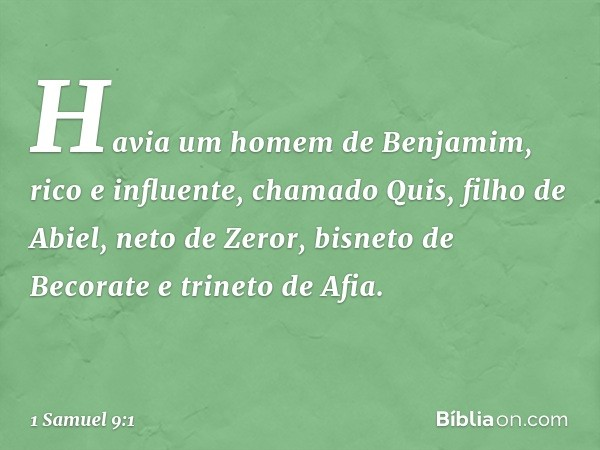 Havia um homem de Benjamim, rico e influente, chamado Quis, filho de Abiel, neto de Zeror, bisneto de Becorate e trineto de Afia. -- 1 Samuel 9:1