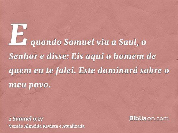 E quando Samuel viu a Saul, o Senhor e disse: Eis aqui o homem de quem eu te falei. Este dominará sobre o meu povo.