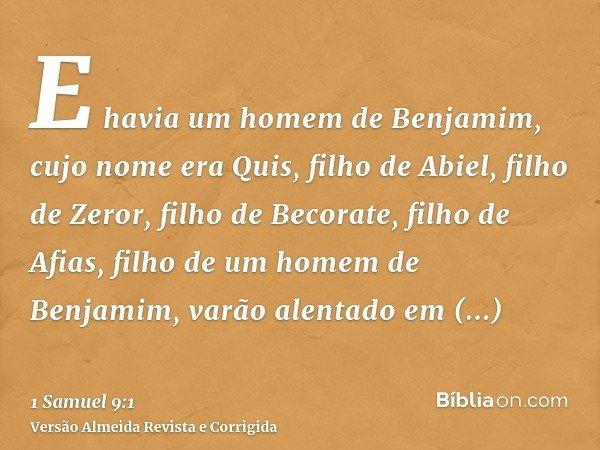 E havia um homem de Benjamim, cujo nome era Quis, filho de Abiel, filho de Zeror, filho de Becorate, filho de Afias, filho de um homem de Benjamim, varão alenta
