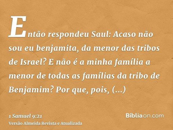 Então respondeu Saul: Acaso não sou eu benjamita, da menor das tribos de Israel? E não é a minha família a menor de todas as famílias da tribo de Benjamim? Por