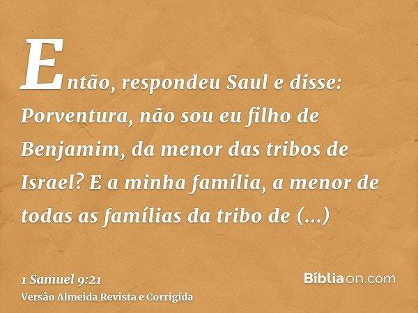 Então, respondeu Saul e disse: Porventura, não sou eu filho de Benjamim, da menor das tribos de Israel? E a minha família, a menor de todas as famílias da tribo