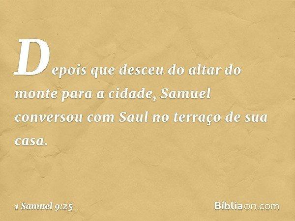 Depois que desceu do altar do monte para a cidade, Samuel conversou com Saul no terraço de sua casa. -- 1 Samuel 9:25
