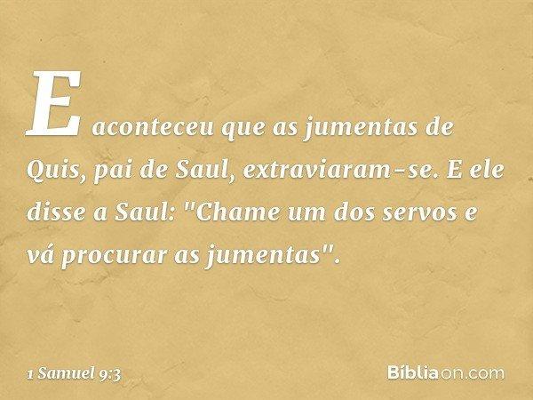 """E aconteceu que as jumentas de Quis, pai de Saul, extraviaram-se. E ele disse a Saul: """"Chame um dos servos e vá procurar as jumentas"""". -- 1 Samuel 9:3"""