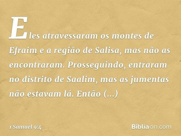 Eles atravessaram os montes de Efraim e a região de Salisa, mas não as encontraram. Prosseguindo, entraram no distrito de Saalim, mas as jumentas não estavam lá