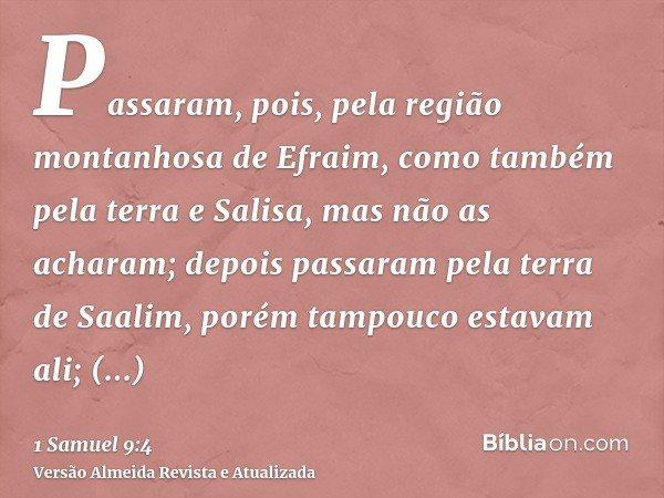 Passaram, pois, pela região montanhosa de Efraim, como também pela terra e Salisa, mas não as acharam; depois passaram pela terra de Saalim, porém tampouco esta