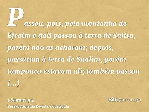 Passou, pois, pela montanha de Efraim e dali passou à terra de Salisa, porém não as acharam; depois, passaram à terra de Saalim, porém tampouco estavam ali; tam