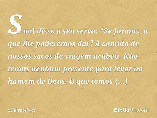 """Saul disse a seu servo: """"Se formos, o que lhe poderemos dar? A comida de nossos sacos de viagem acabou. Não temos nenhum presente para levar ao homem de Deus. O"""