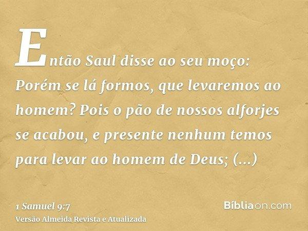 Então Saul disse ao seu moço: Porém se lá formos, que levaremos ao homem? Pois o pão de nossos alforjes se acabou, e presente nenhum temos para levar ao homem d