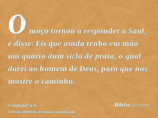 O moço tornou a responder a Saul, e disse: Eis que ainda tenho em mão um quarto dum siclo de prata, o qual darei ao homem de Deus, para que nos mostre o caminho