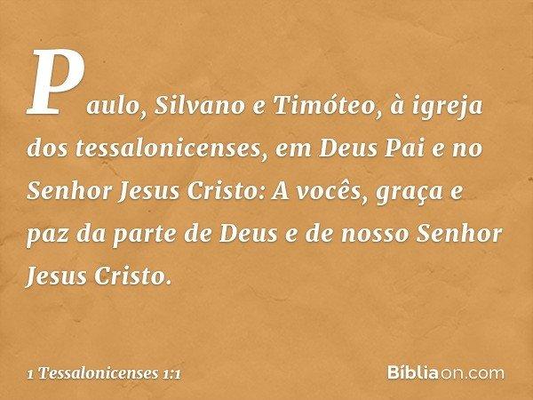 Paulo, Silvano e Timóteo, à igreja dos tessalonicenses, em Deus Pai e no Senhor Jesus Cristo: A vocês, graça e paz da parte de Deus e de nosso Senhor Jesus Cris