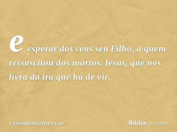 e esperar dos céus seu Filho, a quem ressuscitou dos mortos: Jesus, que nos livra da ira que há de vir. -- 1 Tessalonicenses 1:10