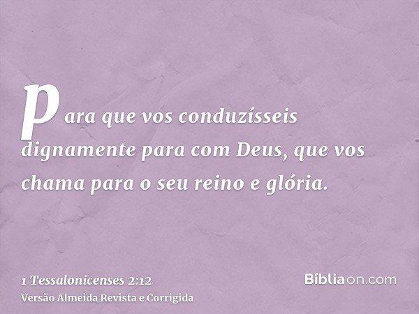 para que vos conduzísseis dignamente para com Deus, que vos chama para o seu reino e glória.