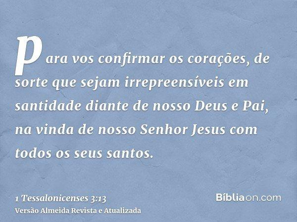 para vos confirmar os corações, de sorte que sejam irrepreensíveis em santidade diante de nosso Deus e Pai, na vinda de nosso Senhor Jesus com todos os seus san
