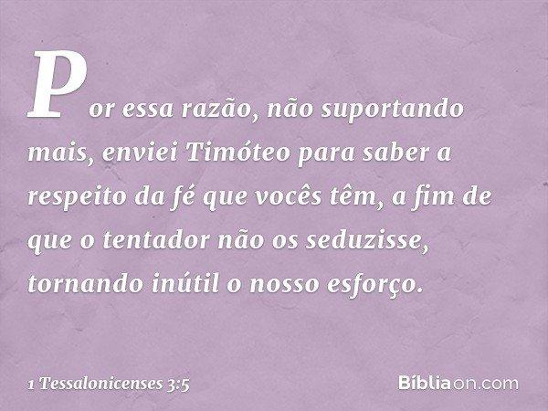 Por essa razão, não suportando mais, enviei Timóteo para saber a respeito da fé que vocês têm, a fim de que o tentador não os seduzisse, tornando inútil o nosso